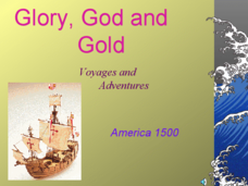 Glory, God and Gold: Voyages and Adventures - America 1500 Presentation