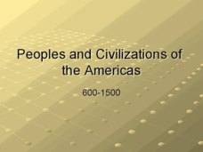 Peoples and Civilizations of the Americas: 600-1500 Presentation