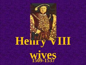 Henry VIII-Wives: 1509-1557 Presentation