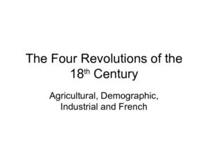 The Four Revolutions of the 18th Century: Industrial, Demographic, Agricultural, and French Presentation