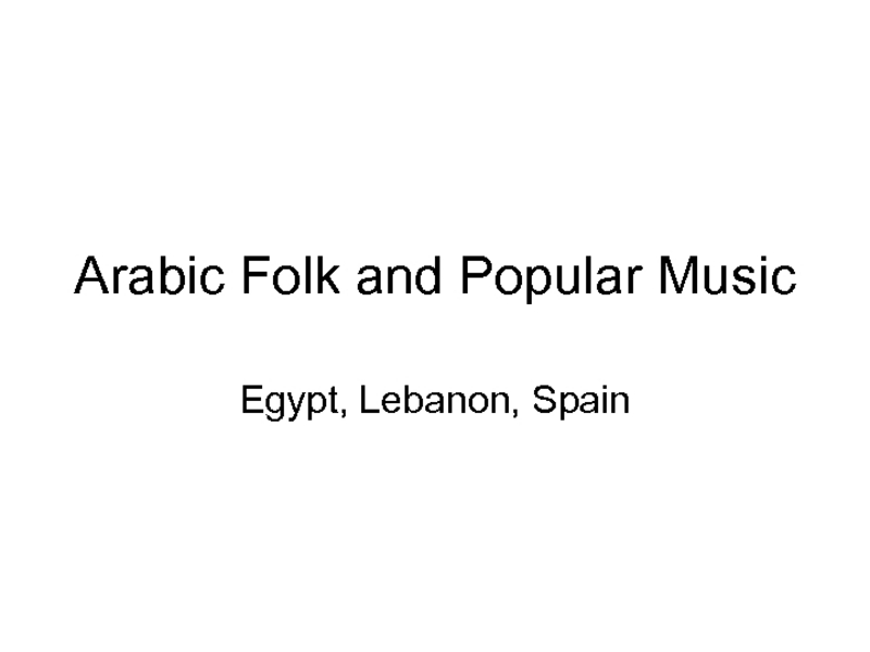 Arabic Folk and Popular Music: Egypt, Lebanon, and Spain Presentation