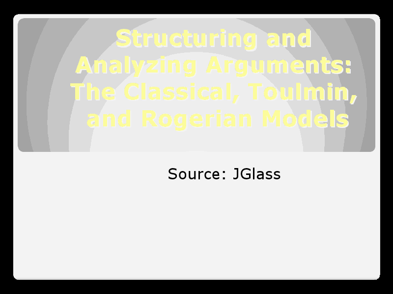 Structuring and Analyznig Arguments: The Classical, Toulmin, and Rogerian Models  Presentation