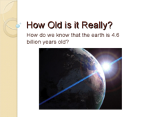 How Old is it Really? - How Do We Know that the Earth is 4.6 Billion Years Old? Presentation