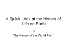 A Quick Look at the History of Life on Earth or The History of the World, Part 1 Presentation