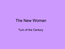 The New Woman: The Turn of the Century Presentation